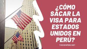 ¿Cómo sacar la VISA para Estados Unidos en Perú? Requisitos y más